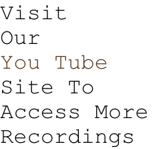 Visit Our You Tube Site To Access More  Recordings